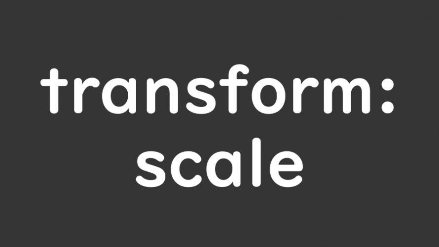 【transform:scale】タグ要素を2次元(x,y)または3次元(x,y,z)に拡大・縮小表示する方法